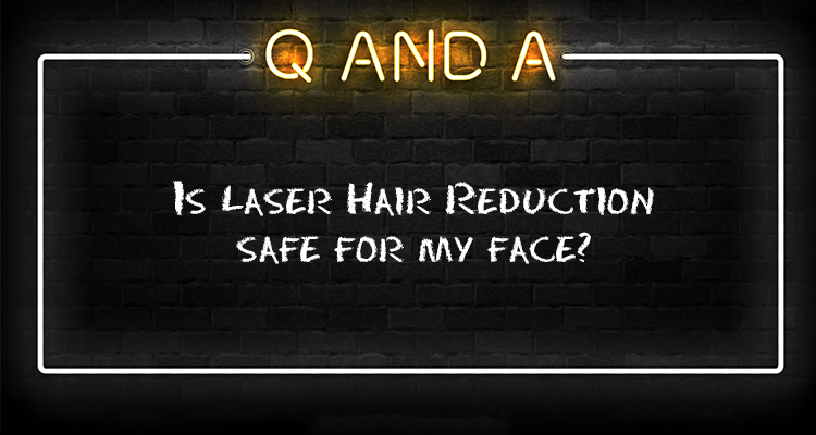 Is Laser Hair Reduction safe for my face?