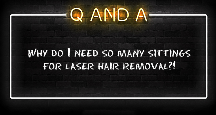 Why do I need so many sittings for laser hair removal?!
